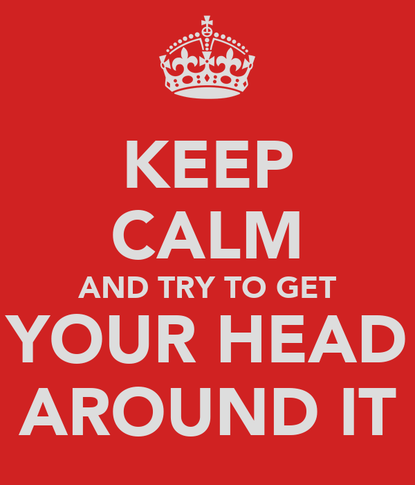 KEEP CALM AND TRY TO GET YOUR HEAD AROUND IT