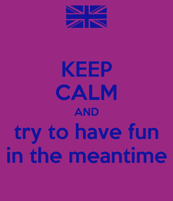 KEEP CALM AND try to have fun in the meantime