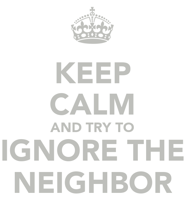 KEEP CALM AND TRY TO IGNORE THE NEIGHBOR