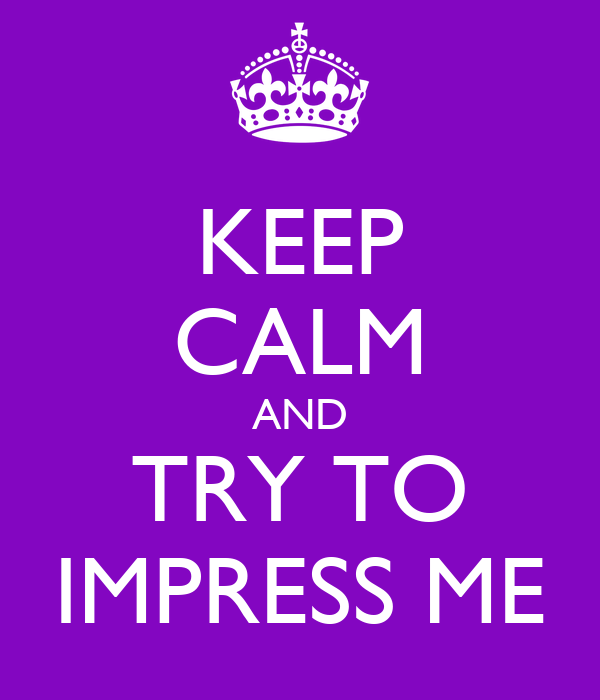 KEEP CALM AND TRY TO IMPRESS ME
