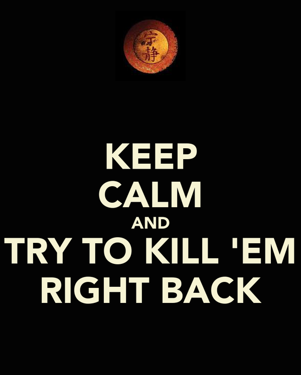 KEEP CALM AND TRY TO KILL 'EM RIGHT BACK
