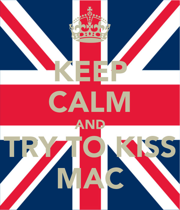 KEEP CALM AND TRY TO KISS MAC