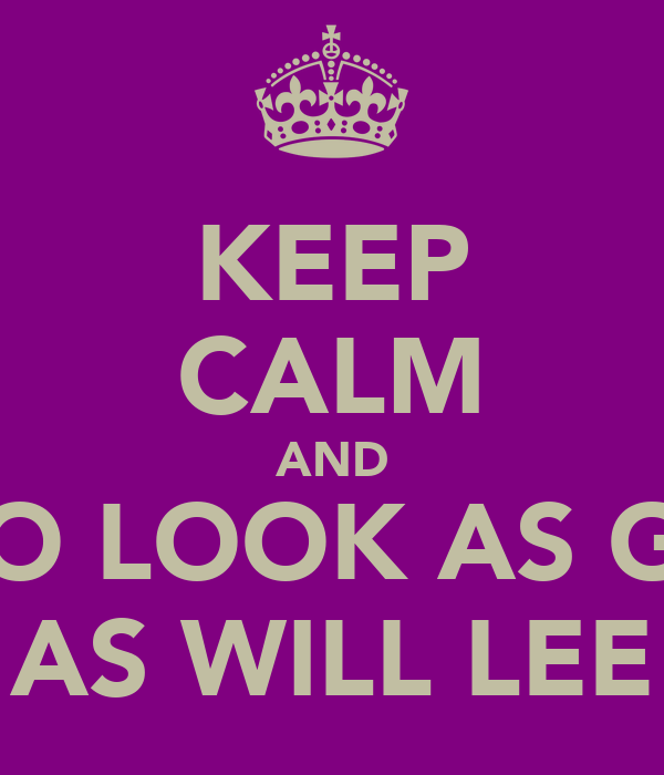KEEP CALM AND TRY TO LOOK AS GOOD  AS WILL LEE