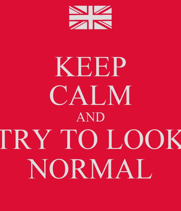 KEEP CALM AND TRY TO LOOK NORMAL