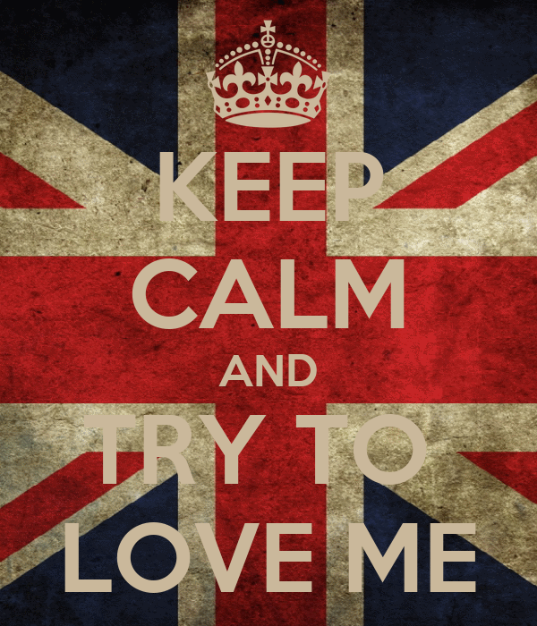 KEEP CALM AND TRY TO  LOVE ME