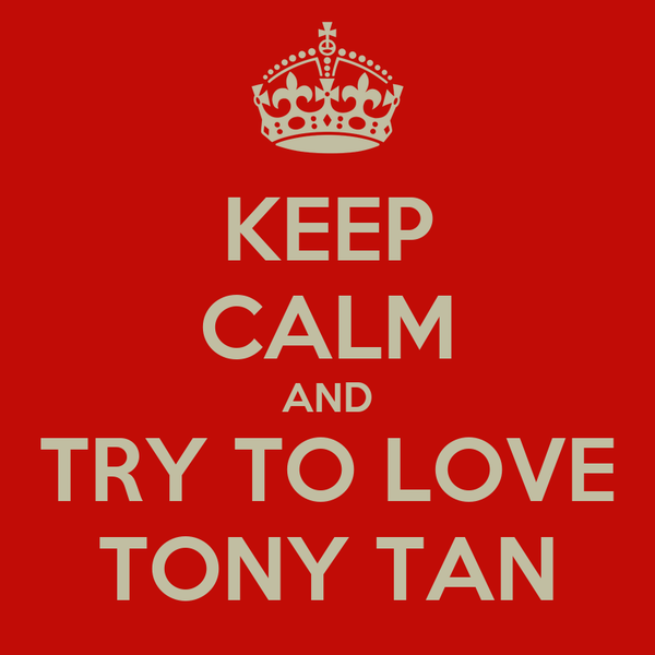 KEEP CALM AND TRY TO LOVE TONY TAN