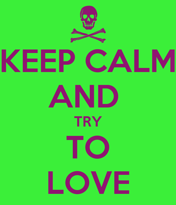 KEEP CALM AND  TRY TO LOVE