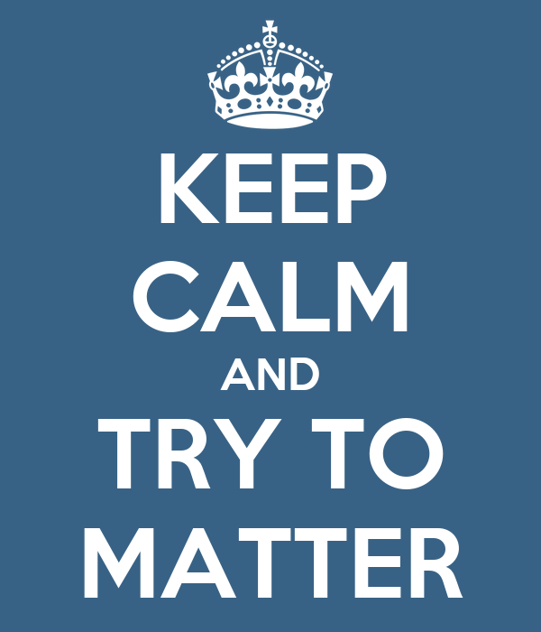 KEEP CALM AND TRY TO MATTER