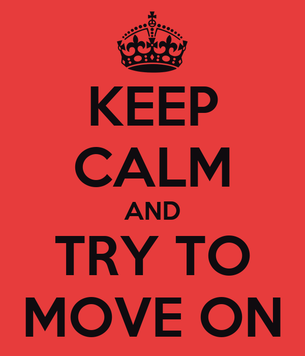 KEEP CALM AND TRY TO MOVE ON