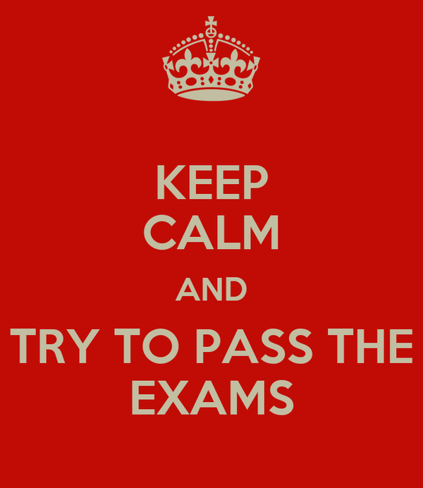 KEEP CALM AND TRY TO PASS THE EXAMS
