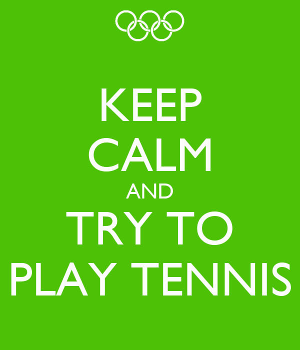 KEEP CALM AND TRY TO PLAY TENNIS
