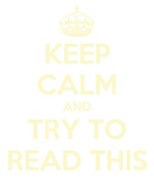KEEP CALM AND TRY TO READ THIS