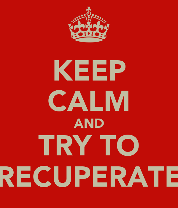 KEEP CALM AND TRY TO RECUPERATE