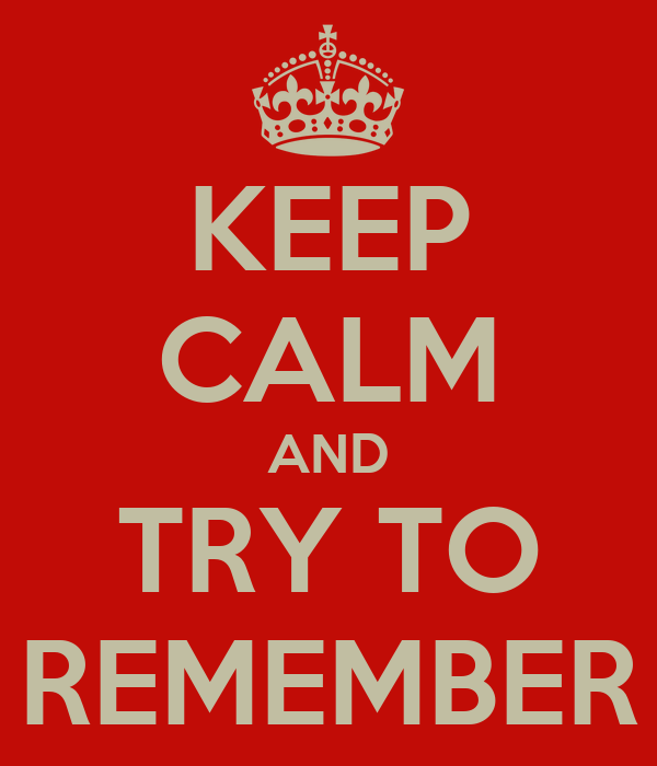 KEEP CALM AND TRY TO REMEMBER