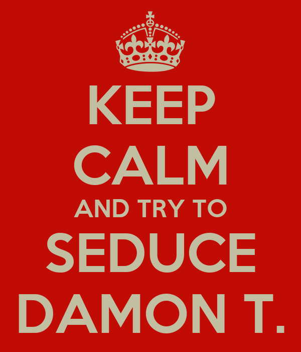 KEEP CALM AND TRY TO SEDUCE DAMON T.