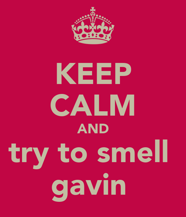 KEEP CALM AND try to smell  gavin