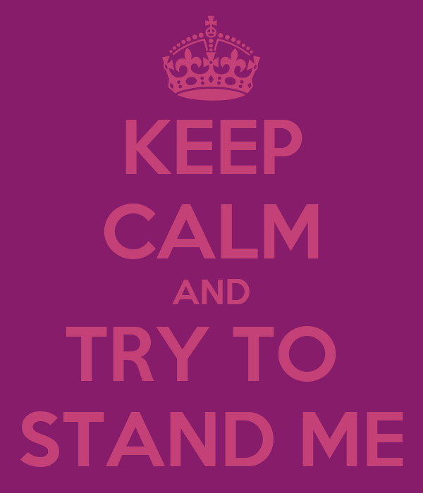 KEEP CALM AND TRY TO  STAND ME
