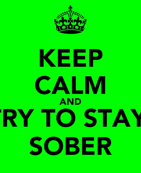KEEP CALM AND TRY TO STAY  SOBER