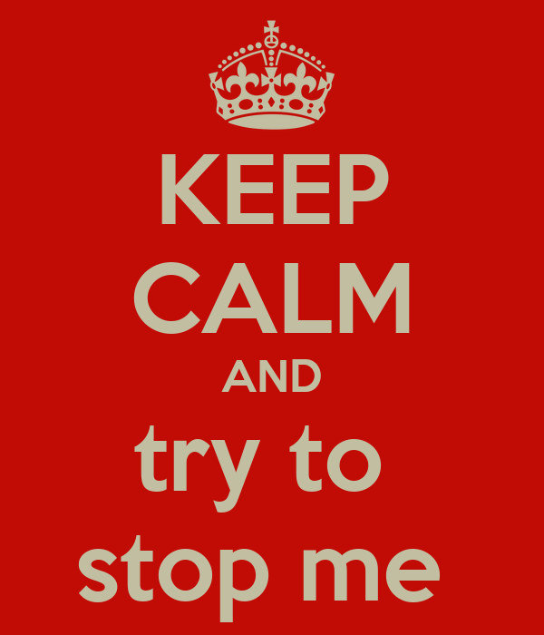 KEEP CALM AND try to  stop me