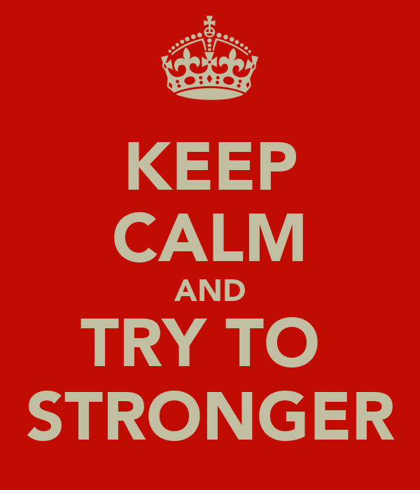 KEEP CALM AND TRY TO  STRONGER