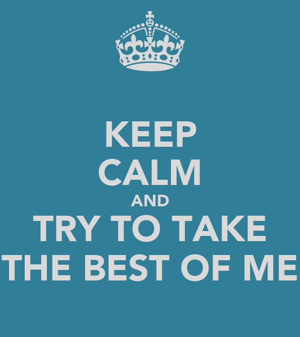 KEEP CALM AND TRY TO TAKE THE BEST OF ME