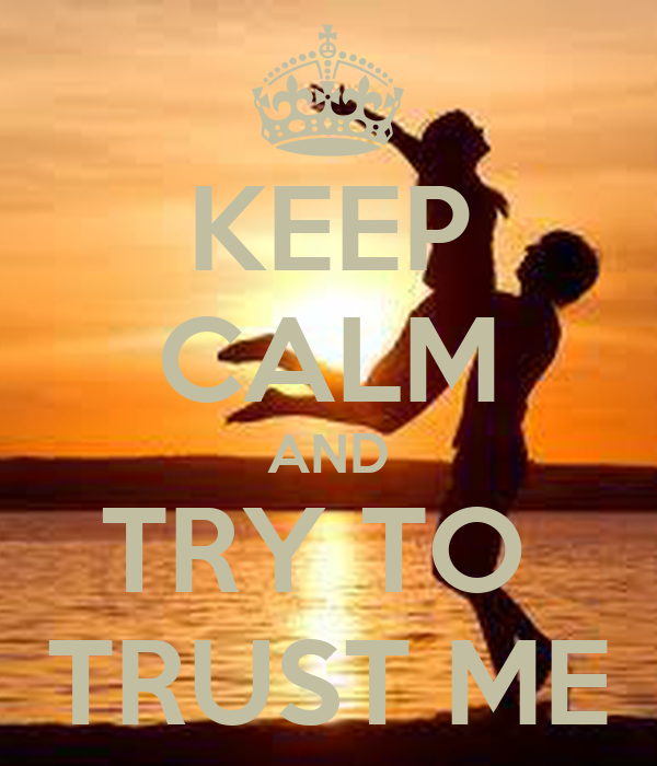 KEEP CALM AND TRY TO  TRUST ME