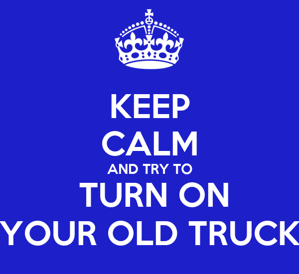 KEEP CALM AND TRY TO  TURN ON YOUR OLD TRUCK