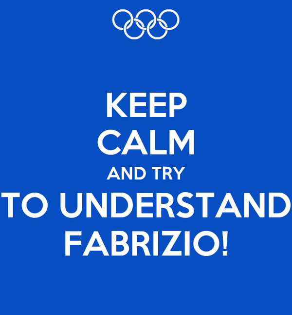KEEP CALM AND TRY TO UNDERSTAND FABRIZIO!