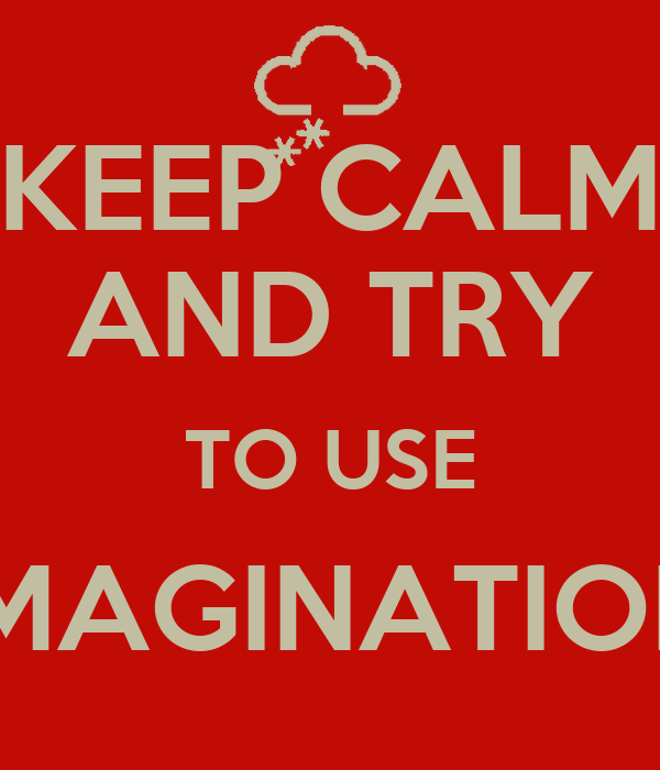 KEEP CALM AND TRY TO USE IMAGINATION