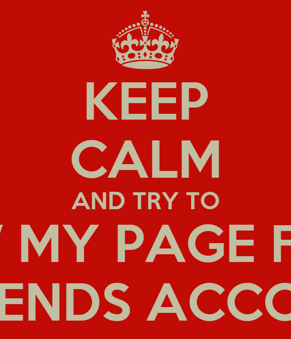 KEEP CALM AND TRY TO VIEW MY PAGE FROM A FRIENDS ACCOUNT