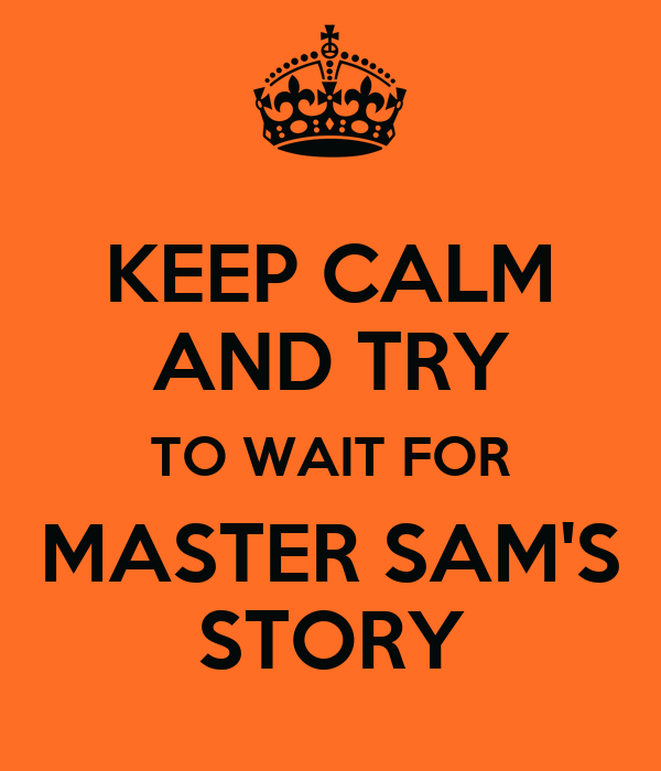 KEEP CALM AND TRY TO WAIT FOR MASTER SAM'S STORY