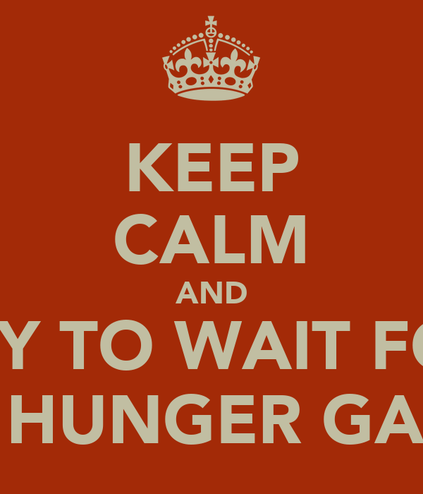 KEEP CALM AND TRY TO WAIT FOR THE HUNGER GAMES