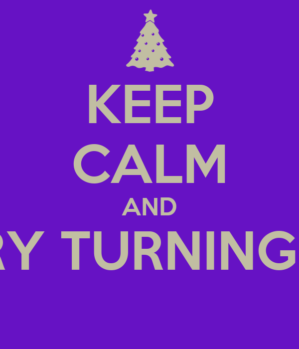 KEEP CALM AND TRY TURNING IT