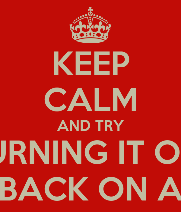 KEEP CALM AND TRY TURNING IT OFF AND BACK ON AGAIN