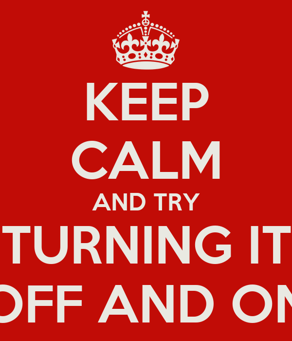 KEEP CALM AND TRY TURNING IT OFF AND ON