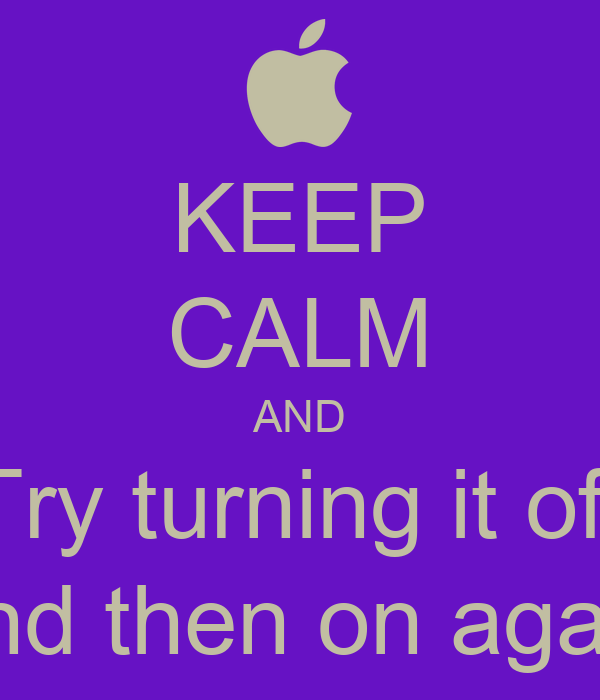 KEEP CALM AND Try turning it off and then on again