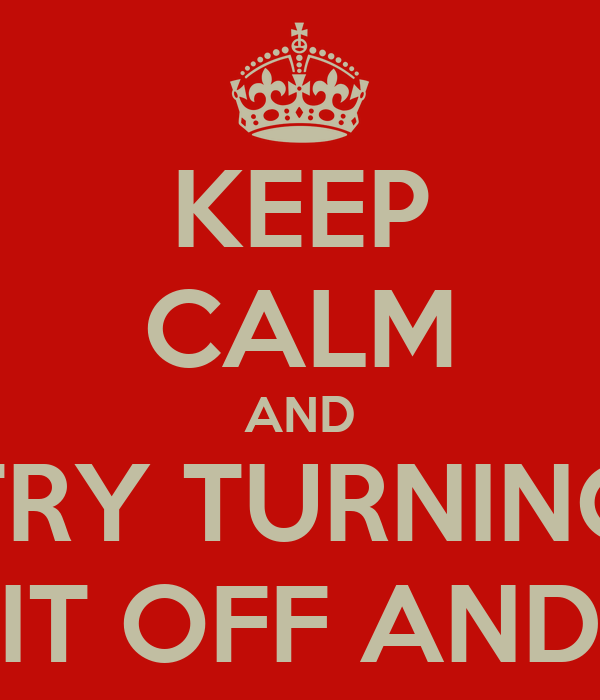 KEEP CALM AND TRY TURNING IT OFF AND