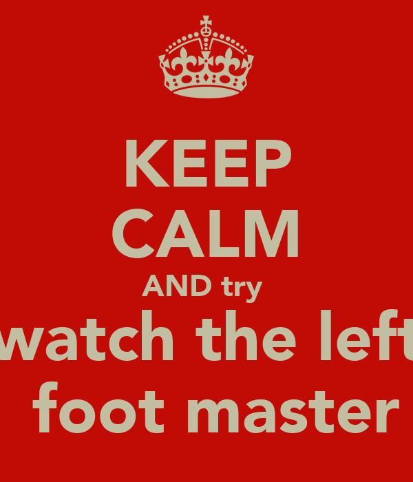 KEEP CALM AND try  watch the left  foot master