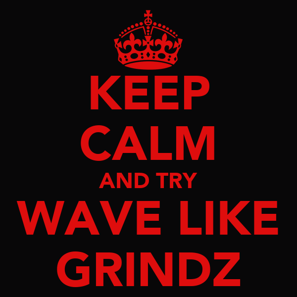 KEEP CALM AND TRY WAVE LIKE GRINDZ
