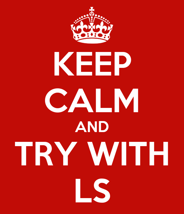 KEEP CALM AND TRY WITH LS