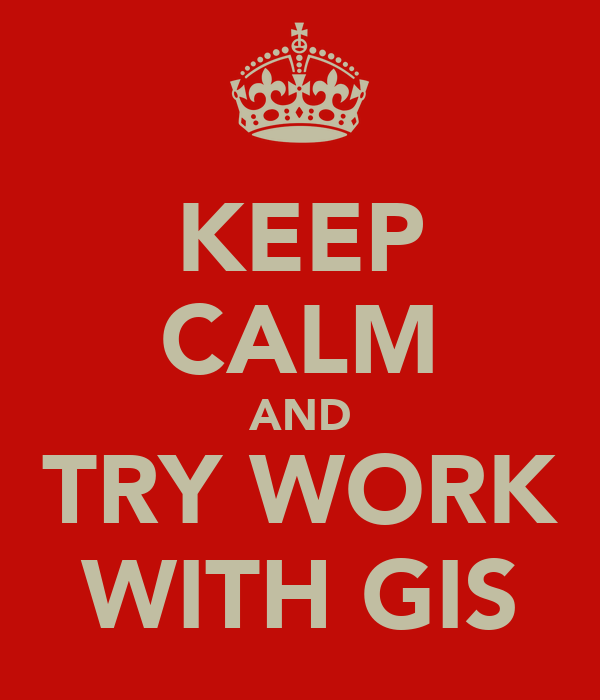 KEEP CALM AND TRY WORK WITH GIS