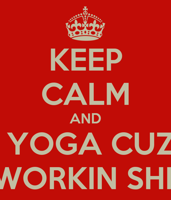 KEEP CALM AND TRY YOGA CUZ WE AIN'T WORKIN SHIT OUT