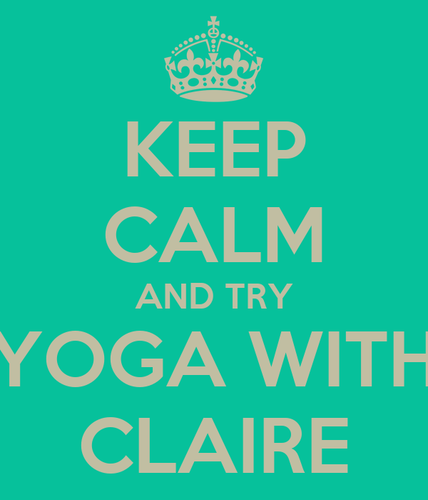 KEEP CALM AND TRY YOGA WITH CLAIRE