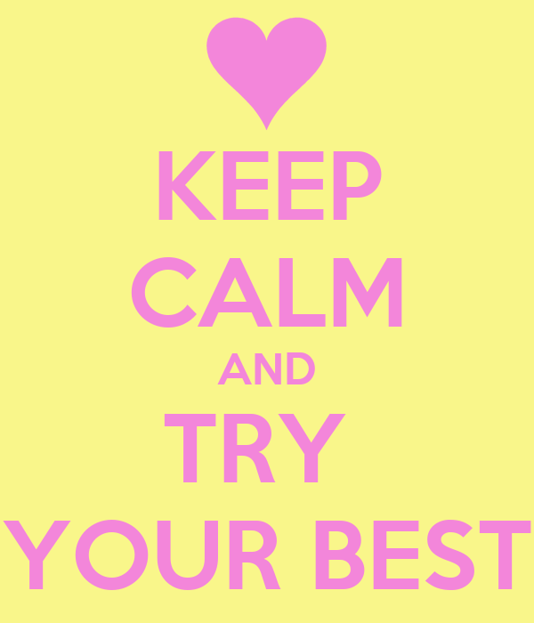 KEEP CALM AND TRY  YOUR BEST