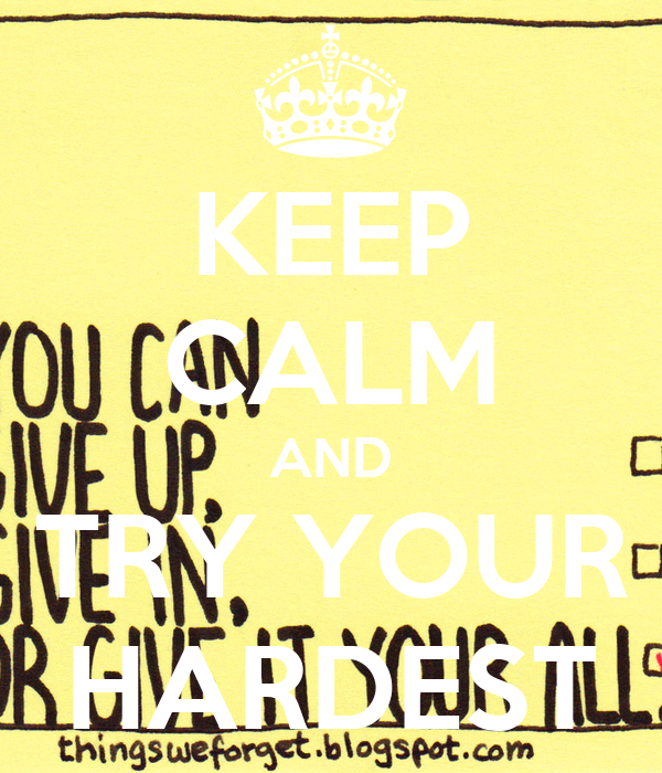 KEEP CALM AND TRY YOUR HARDEST