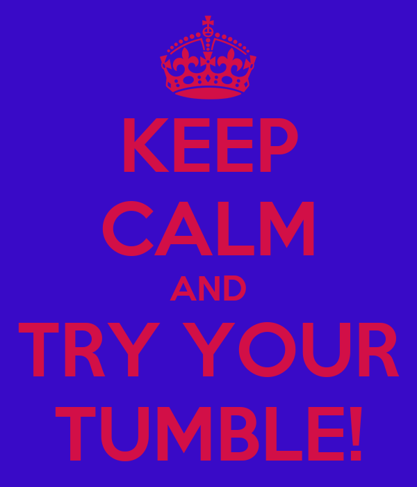 KEEP CALM AND TRY YOUR TUMBLE!