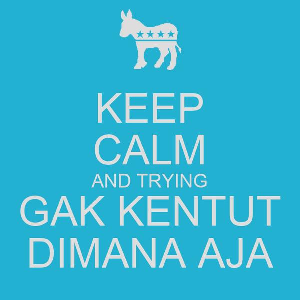 KEEP CALM AND TRYING GAK KENTUT DIMANA AJA