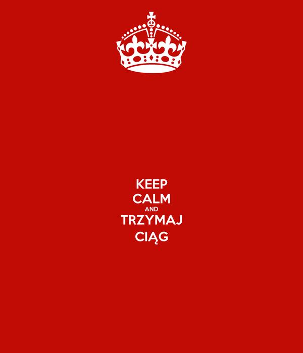 KEEP CALM AND TRZYMAJ CIĄG