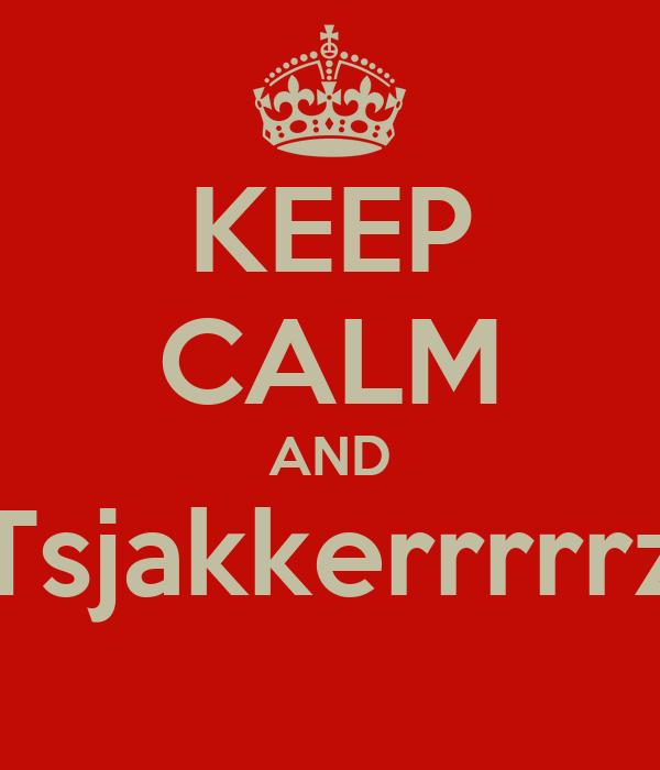 KEEP CALM AND Tsjakkerrrrrz