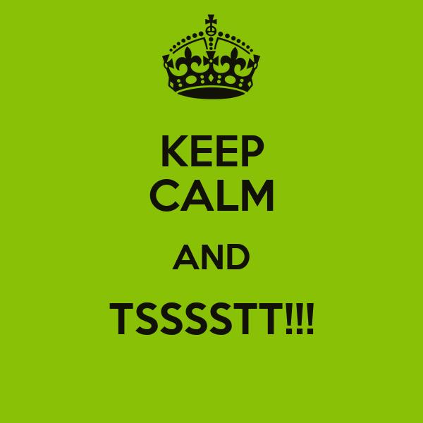 KEEP CALM AND TSSSSTT!!!